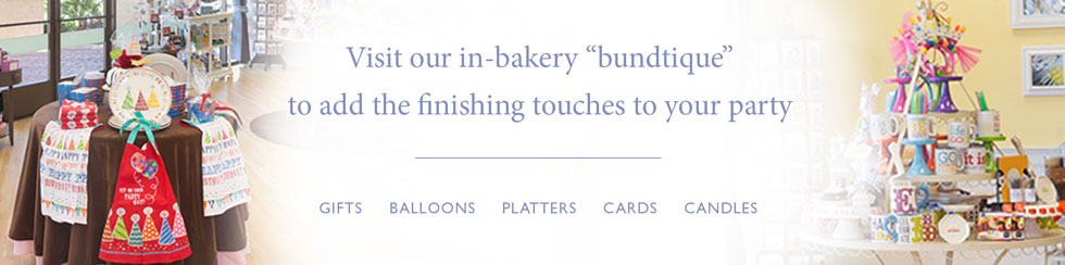 Visit our in-bakery bundtique to add the finishing touches to your party | Gifts . Balloons . Platters . Cards . Candles